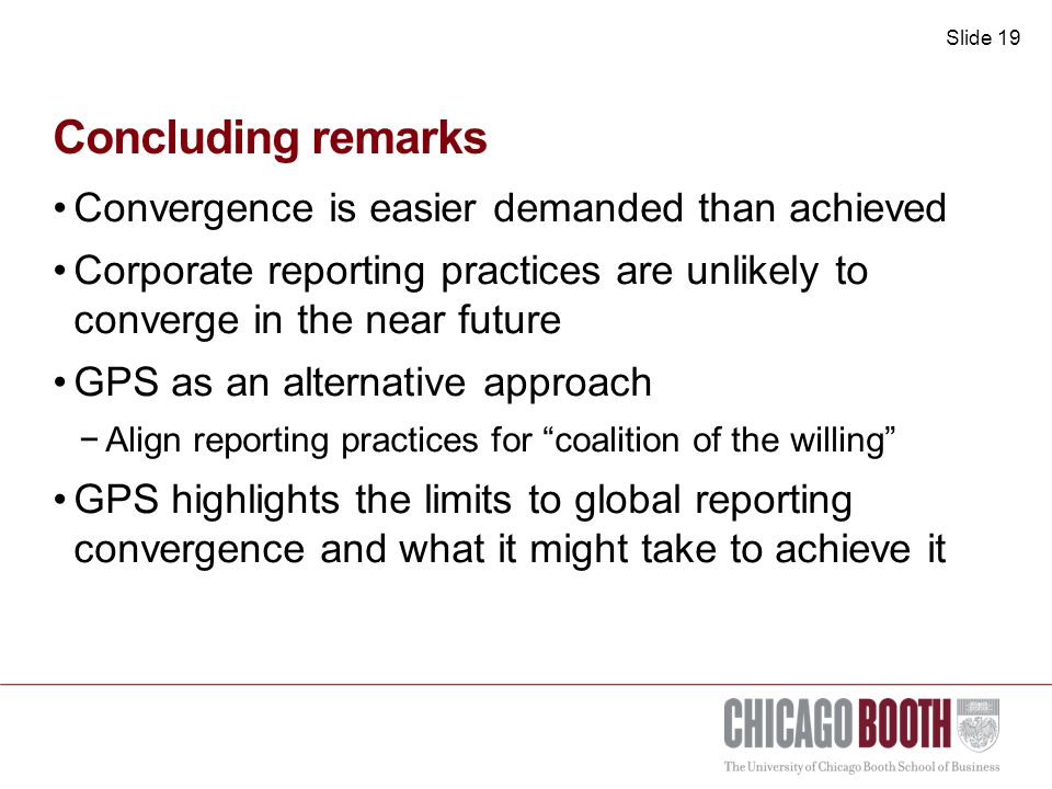 Slide 19 Concluding remarks Convergence is easier demanded than achieved Corporate reporting practices are unlikely to converge in the near future GPS as an alternative approach −Align reporting practices for coalition of the willing GPS highlights the limits to global reporting convergence and what it might take to achieve it