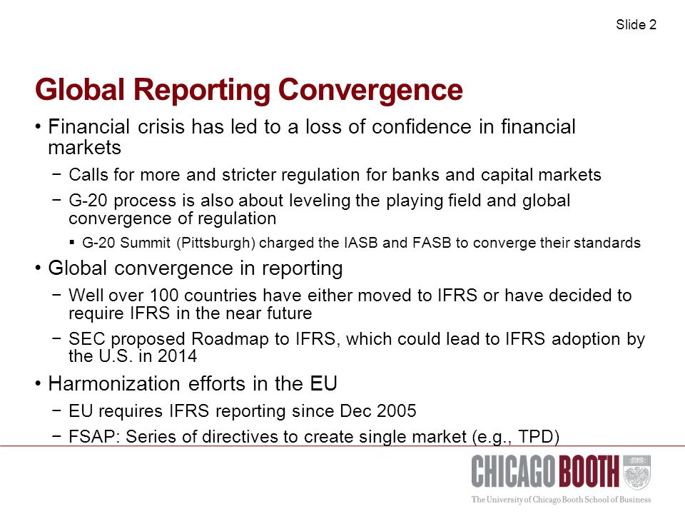 Slide 2 Global Reporting Convergence Financial crisis has led to a loss of confidence in financial markets −Calls for more and stricter regulation for banks and capital markets −G-20 process is also about leveling the playing field and global convergence of regulation  G-20 Summit (Pittsburgh) charged the IASB and FASB to converge their standards Global convergence in reporting −Well over 100 countries have either moved to IFRS or have decided to require IFRS in the near future −SEC proposed Roadmap to IFRS, which could lead to IFRS adoption by the U.S.