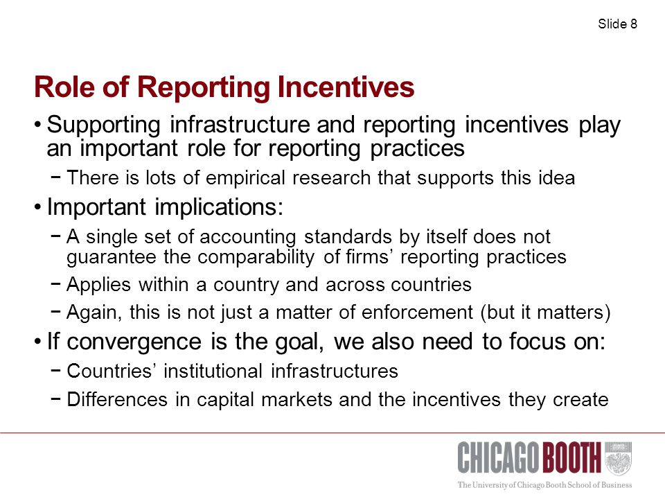 Slide 8 Role of Reporting Incentives Supporting infrastructure and reporting incentives play an important role for reporting practices −There is lots of empirical research that supports this idea Important implications: −A single set of accounting standards by itself does not guarantee the comparability of firms' reporting practices −Applies within a country and across countries −Again, this is not just a matter of enforcement (but it matters) If convergence is the goal, we also need to focus on: −Countries' institutional infrastructures −Differences in capital markets and the incentives they create