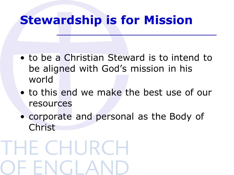 Stewardship is for Mission to be a Christian Steward is to intend to be aligned with God's mission in his world to this end we make the best use of ou