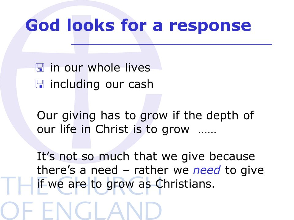 God looks for a response < in our whole lives < including our cash Our giving has to grow if the depth of our life in Christ is to grow …… It's not so
