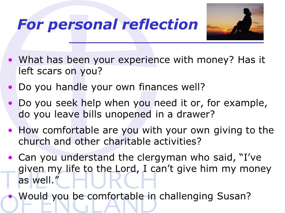 For personal reflection What has been your experience with money? Has it left scars on you? Do you handle your own finances well? Do you seek help whe