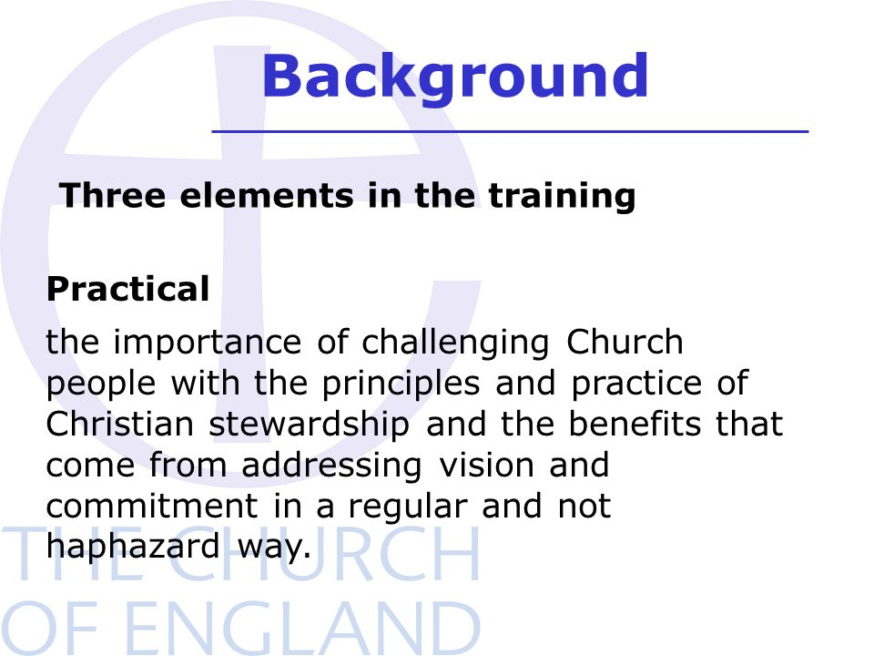 Background Practical the importance of challenging Church people with the principles and practice of Christian stewardship and the benefits that come from addressing vision and commitment in a regular and not haphazard way.
