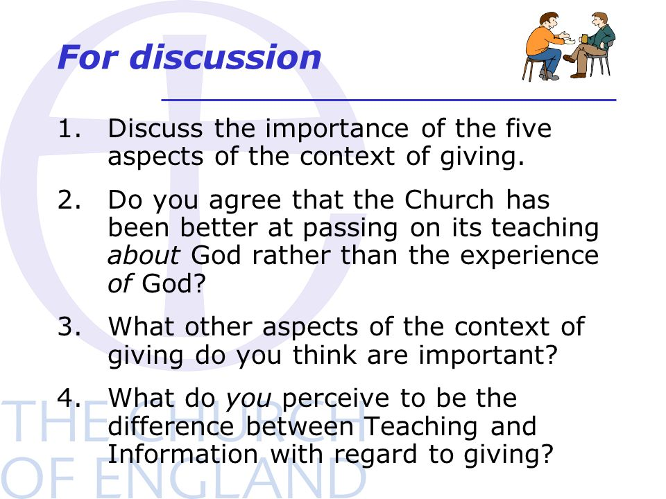 For discussion 1.Discuss the importance of the five aspects of the context of giving. 2.Do you agree that the Church has been better at passing on its