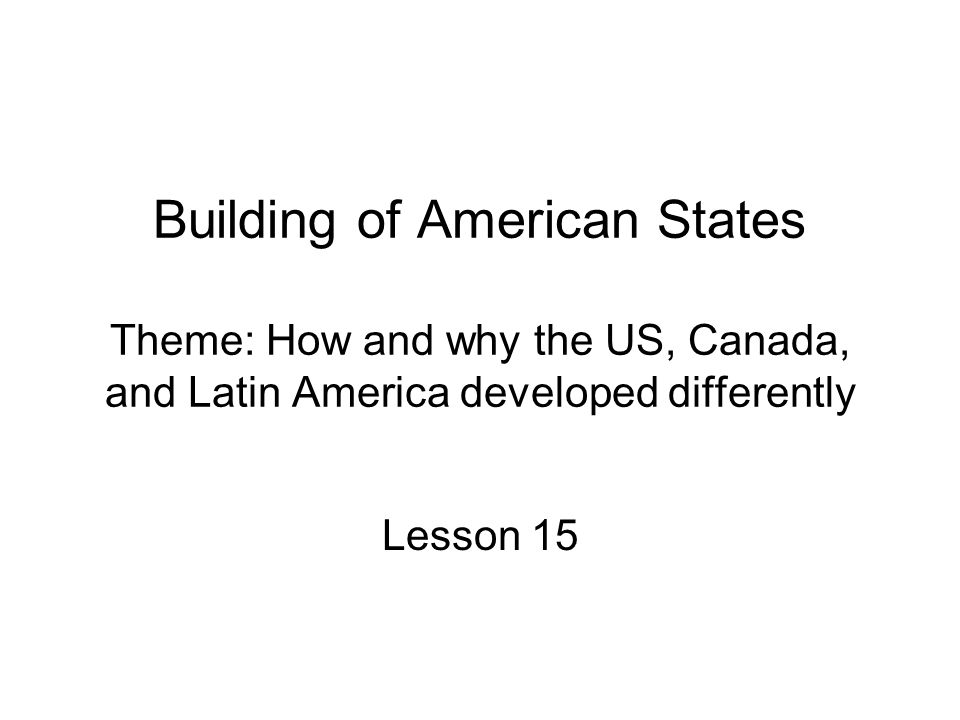Building of American States Theme: How and why the US, Canada, and Latin America developed differently Lesson 15