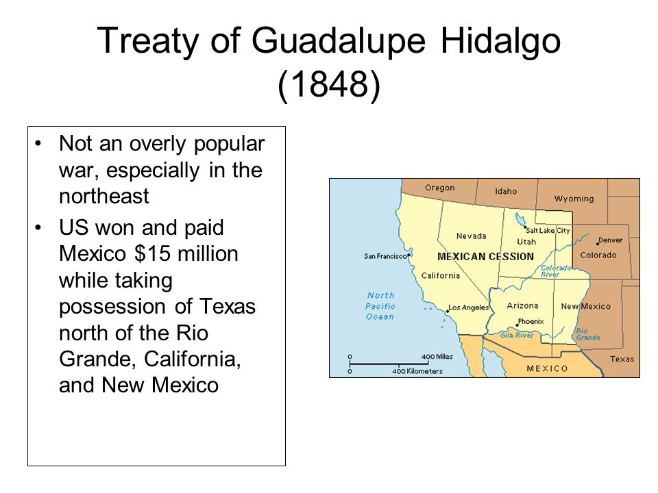Treaty of Guadalupe Hidalgo (1848) Not an overly popular war, especially in the northeast US won and paid Mexico $15 million while taking possession of Texas north of the Rio Grande, California, and New Mexico