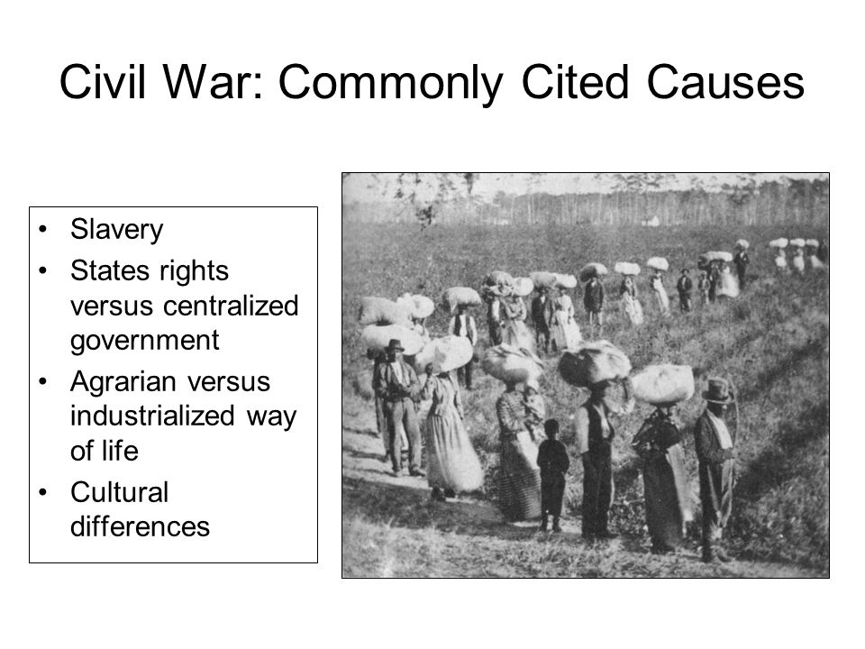 Civil War: Commonly Cited Causes Slavery States rights versus centralized government Agrarian versus industrialized way of life Cultural differences