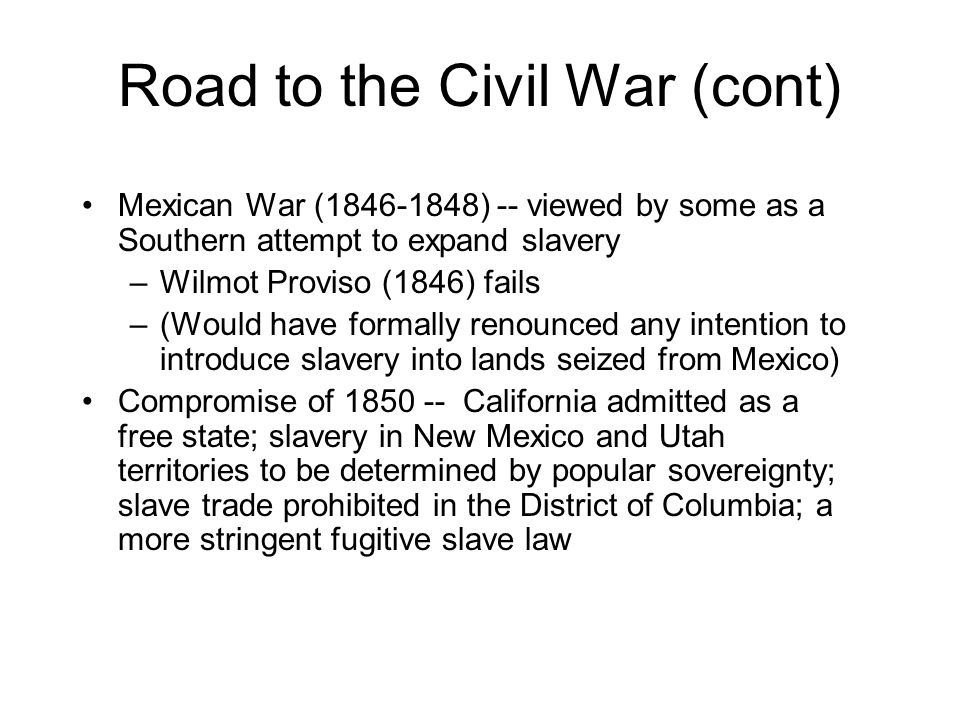 Road to the Civil War (cont) Mexican War (1846-1848) -- viewed by some as a Southern attempt to expand slavery –Wilmot Proviso (1846) fails –(Would have formally renounced any intention to introduce slavery into lands seized from Mexico) Compromise of 1850 -- California admitted as a free state; slavery in New Mexico and Utah territories to be determined by popular sovereignty; slave trade prohibited in the District of Columbia; a more stringent fugitive slave law