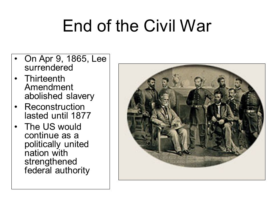 End of the Civil War On Apr 9, 1865, Lee surrendered Thirteenth Amendment abolished slavery Reconstruction lasted until 1877 The US would continue as a politically united nation with strengthened federal authority