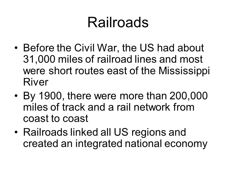 Railroads Before the Civil War, the US had about 31,000 miles of railroad lines and most were short routes east of the Mississippi River By 1900, there were more than 200,000 miles of track and a rail network from coast to coast Railroads linked all US regions and created an integrated national economy