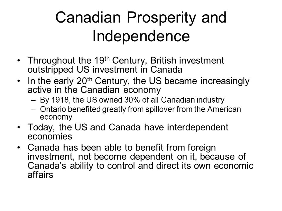 Canadian Prosperity and Independence Throughout the 19 th Century, British investment outstripped US investment in Canada In the early 20 th Century, the US became increasingly active in the Canadian economy –By 1918, the US owned 30% of all Canadian industry –Ontario benefited greatly from spillover from the American economy Today, the US and Canada have interdependent economies Canada has been able to benefit from foreign investment, not become dependent on it, because of Canada's ability to control and direct its own economic affairs