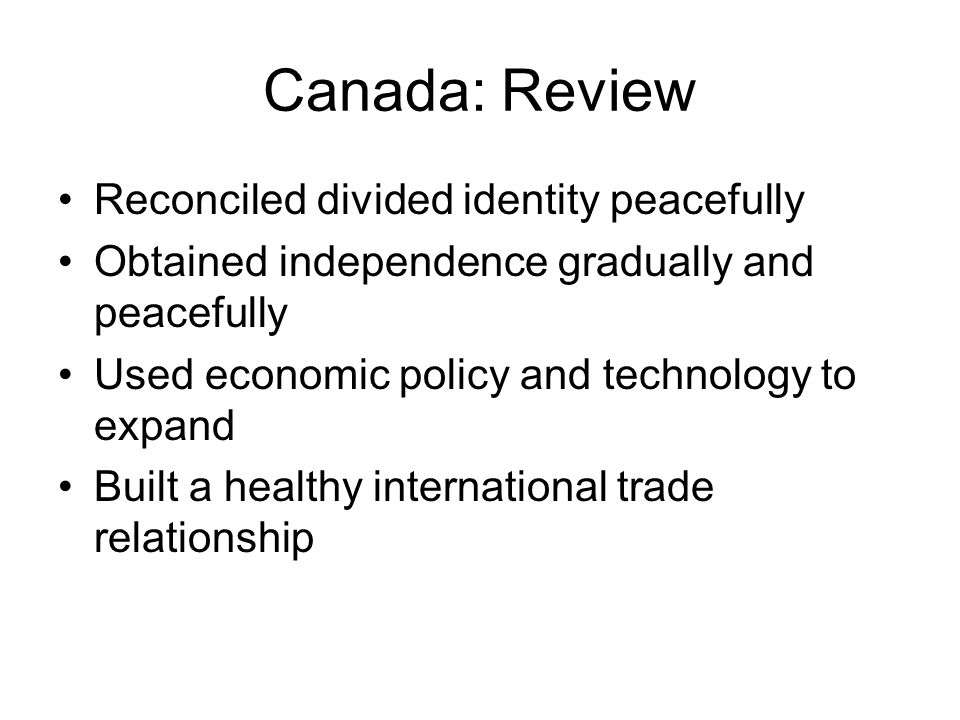 Canada: Review Reconciled divided identity peacefully Obtained independence gradually and peacefully Used economic policy and technology to expand Built a healthy international trade relationship