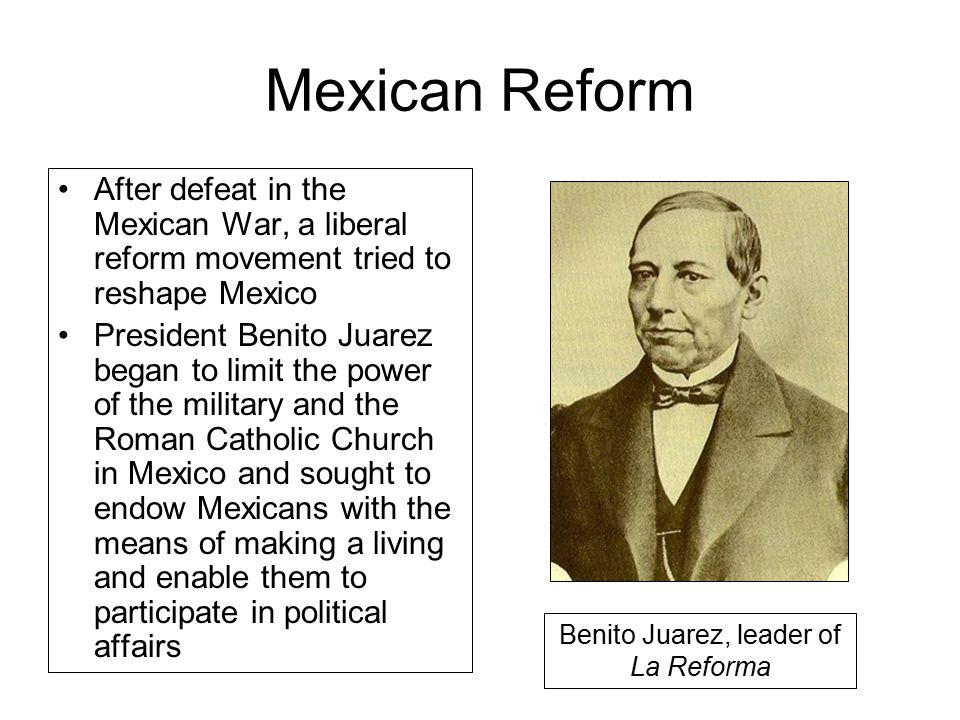Mexican Reform After defeat in the Mexican War, a liberal reform movement tried to reshape Mexico President Benito Juarez began to limit the power of the military and the Roman Catholic Church in Mexico and sought to endow Mexicans with the means of making a living and enable them to participate in political affairs Benito Juarez, leader of La Reforma