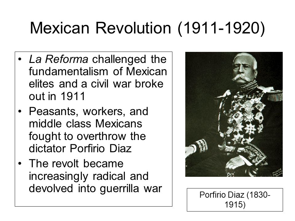 Mexican Revolution (1911-1920) La Reforma challenged the fundamentalism of Mexican elites and a civil war broke out in 1911 Peasants, workers, and middle class Mexicans fought to overthrow the dictator Porfirio Diaz The revolt became increasingly radical and devolved into guerrilla war Porfirio Diaz (1830- 1915)