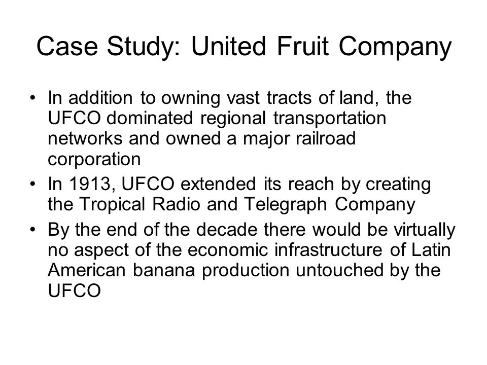 Case Study: United Fruit Company In addition to owning vast tracts of land, the UFCO dominated regional transportation networks and owned a major railroad corporation In 1913, UFCO extended its reach by creating the Tropical Radio and Telegraph Company By the end of the decade there would be virtually no aspect of the economic infrastructure of Latin American banana production untouched by the UFCO