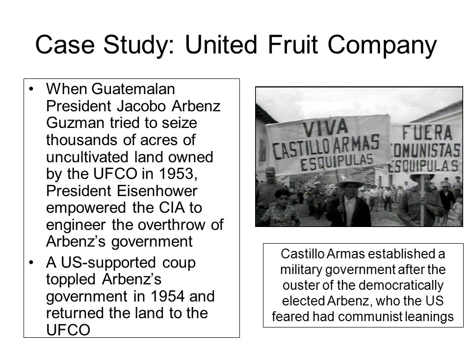 Case Study: United Fruit Company When Guatemalan President Jacobo Arbenz Guzman tried to seize thousands of acres of uncultivated land owned by the UFCO in 1953, President Eisenhower empowered the CIA to engineer the overthrow of Arbenz's government A US-supported coup toppled Arbenz's government in 1954 and returned the land to the UFCO Castillo Armas established a military government after the ouster of the democratically elected Arbenz, who the US feared had communist leanings