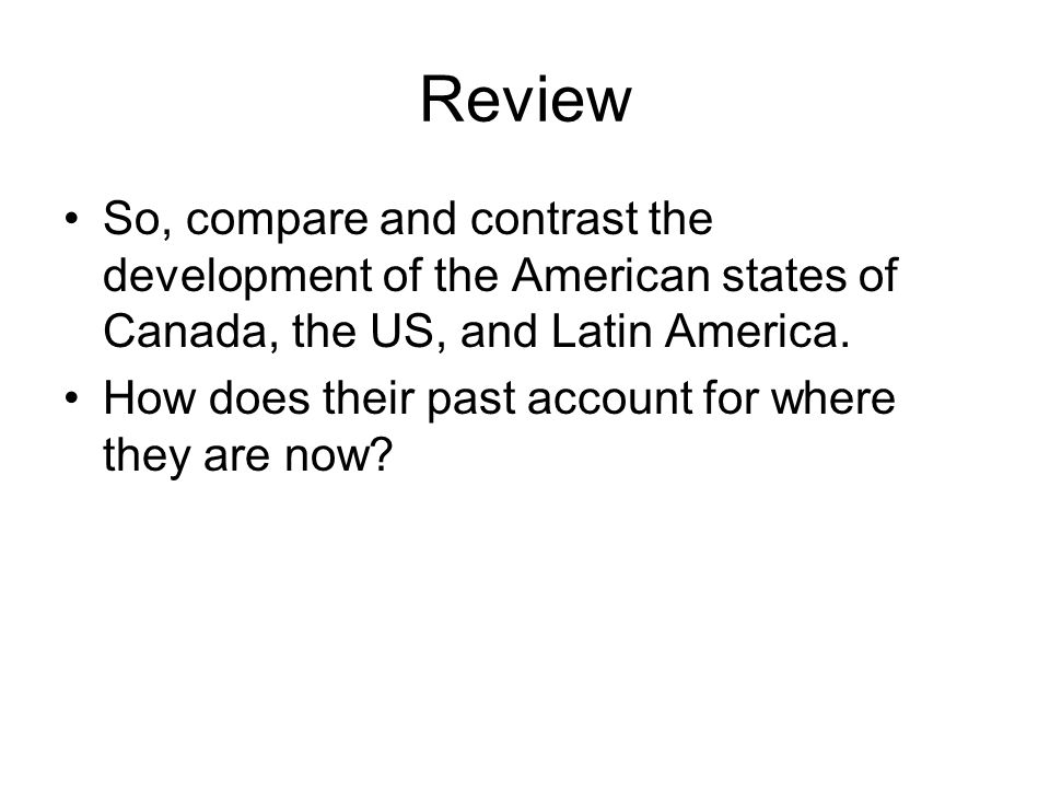 Review So, compare and contrast the development of the American states of Canada, the US, and Latin America.