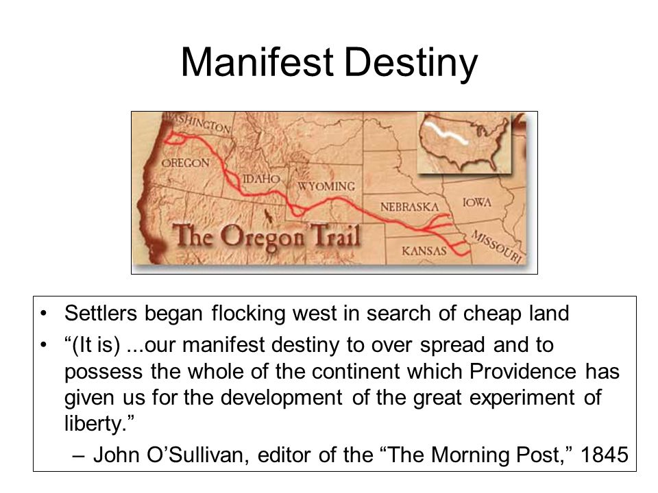 Manifest Destiny Settlers began flocking west in search of cheap land (It is)...our manifest destiny to over spread and to possess the whole of the continent which Providence has given us for the development of the great experiment of liberty. –John O'Sullivan, editor of the The Morning Post, 1845