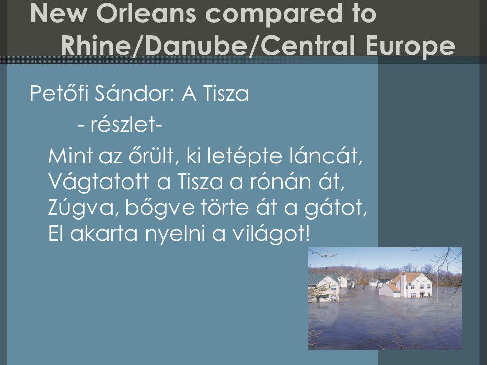 New Orleans compared to Rhine/Danube/Central Europe Petőfi Sándor: A Tisza - részlet- Mint az őrült, ki letépte láncát, Vágtatott a Tisza a rónán át, Zúgva, bőgve törte át a gátot, El akarta nyelni a világot!