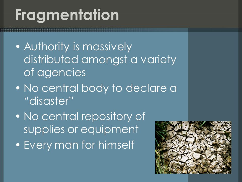 Fragmentation Authority is massively distributed amongst a variety of agencies No central body to declare a disaster No central repository of supplies or equipment Every man for himself