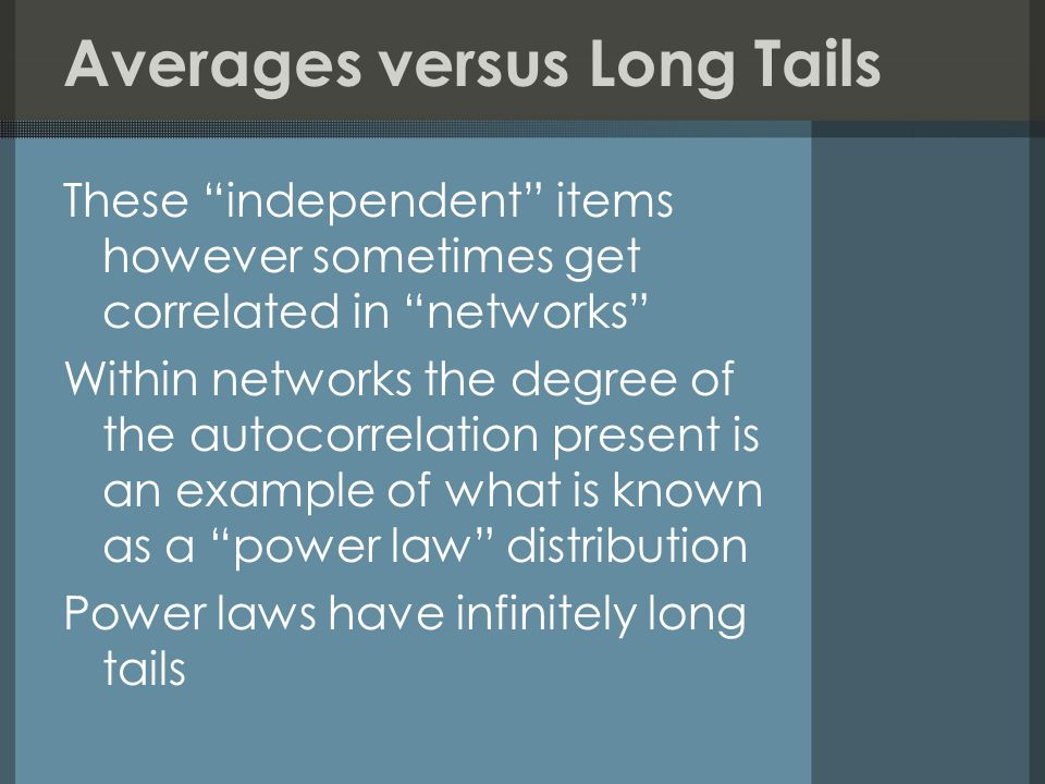 These independent items however sometimes get correlated in networks Within networks the degree of the autocorrelation present is an example of what is known as a power law distribution Power laws have infinitely long tails