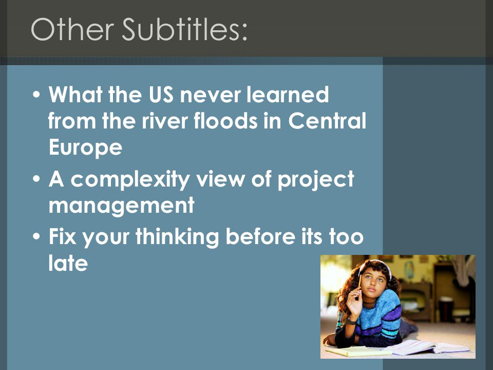 Other Subtitles: What the US never learned from the river floods in Central Europe A complexity view of project management Fix your thinking before its too late