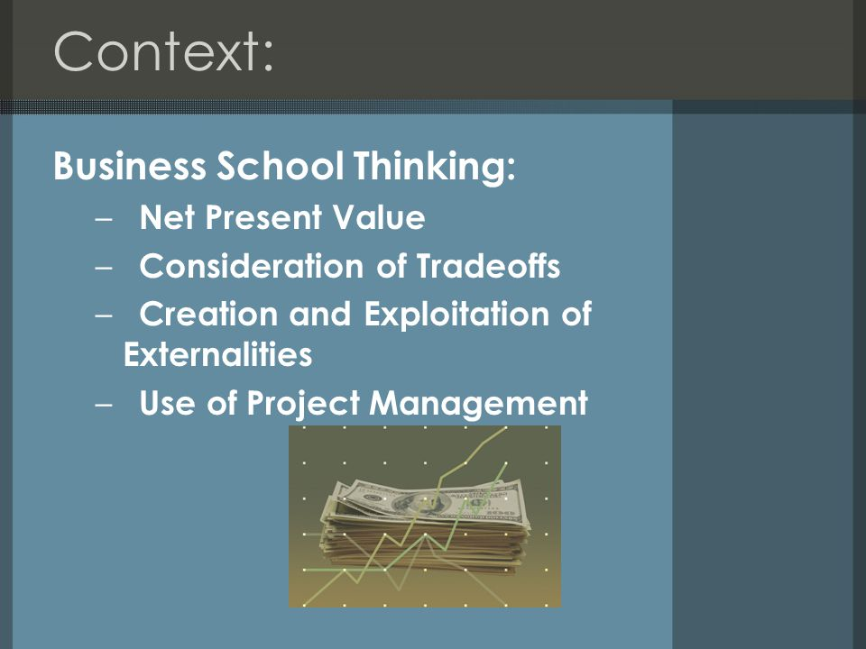Context: Business School Thinking: – Net Present Value – Consideration of Tradeoffs – Creation and Exploitation of Externalities – Use of Project Management