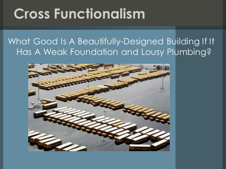 Cross Functionalism What Good Is A Beautifully-Designed Building If It Has A Weak Foundation and Lousy Plumbing