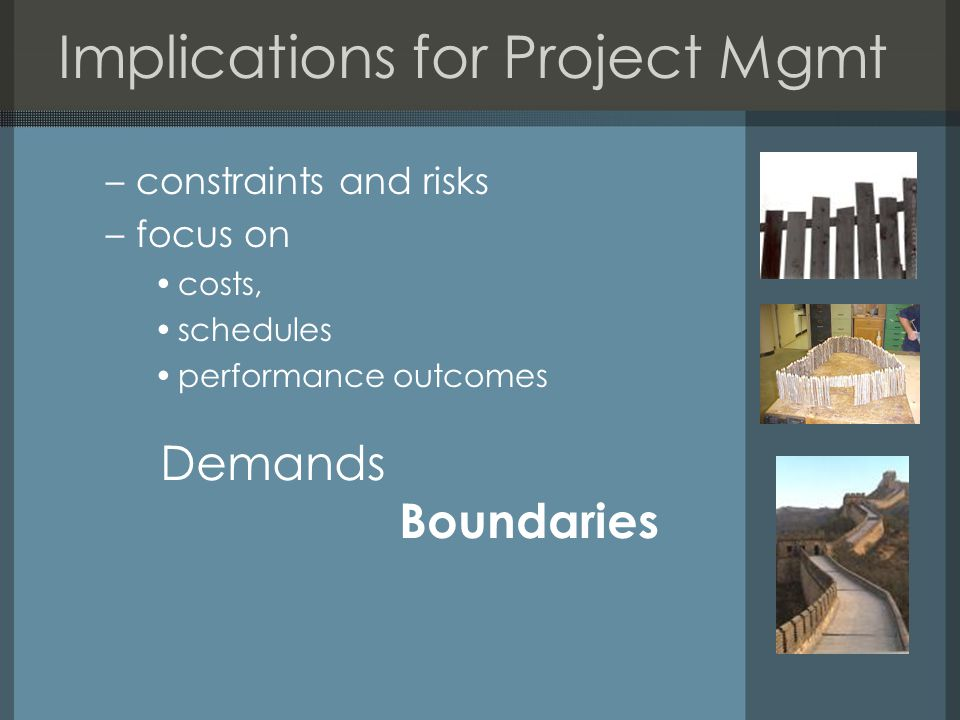 Implications for Project Mgmt –constraints and risks –focus on costs, schedules performance outcomes Demands Boundaries
