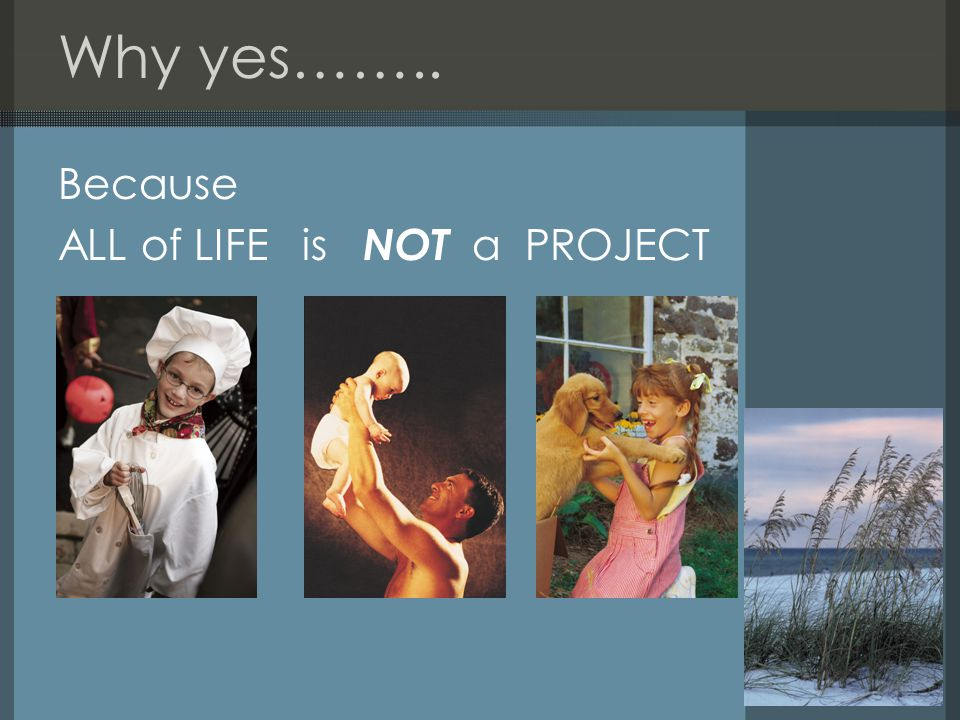 Why yes…….. Because ALL of LIFE is NOT a PROJECT
