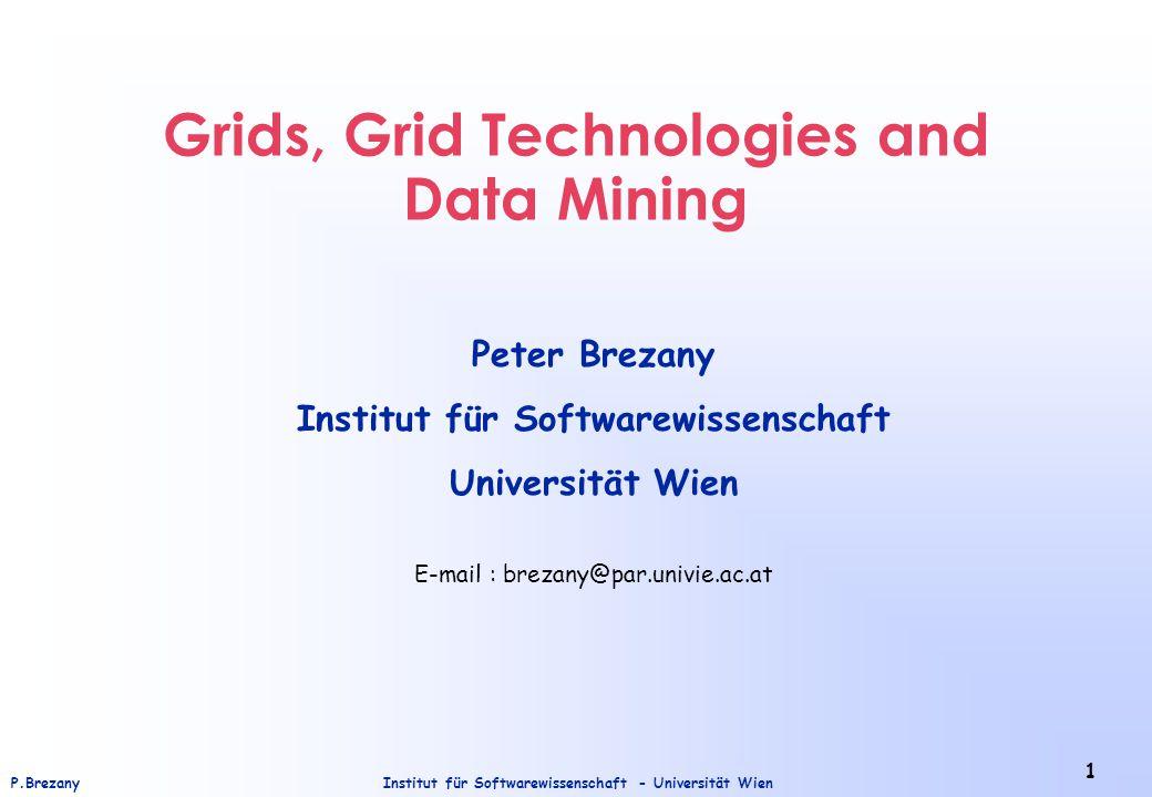 Institut für Softwarewissenschaft - Universität WienP.Brezany 1 Grids, Grid Technologies and Data Mining Peter Brezany Institut für Softwarewissenschaft Universität Wien E-mail : brezany@par.univie.ac.at