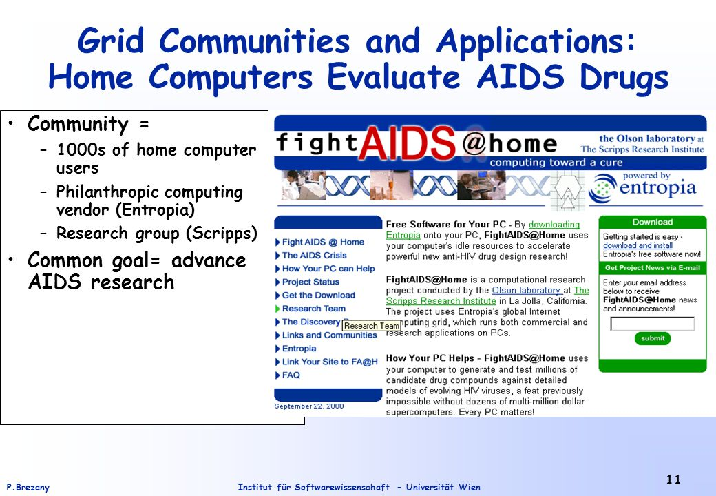 Institut für Softwarewissenschaft - Universität WienP.Brezany 11 Community = –1000s of home computer users –Philanthropic computing vendor (Entropia) –Research group (Scripps) Common goal= advance AIDS research Grid Communities and Applications: Home Computers Evaluate AIDS Drugs