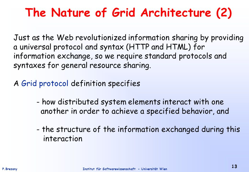 Institut für Softwarewissenschaft - Universität WienP.Brezany 13 The Nature of Grid Architecture (2) Just as the Web revolutionized information sharing by providing a universal protocol and syntax (HTTP and HTML) for information exchange, so we require standard protocols and syntaxes for general resource sharing.