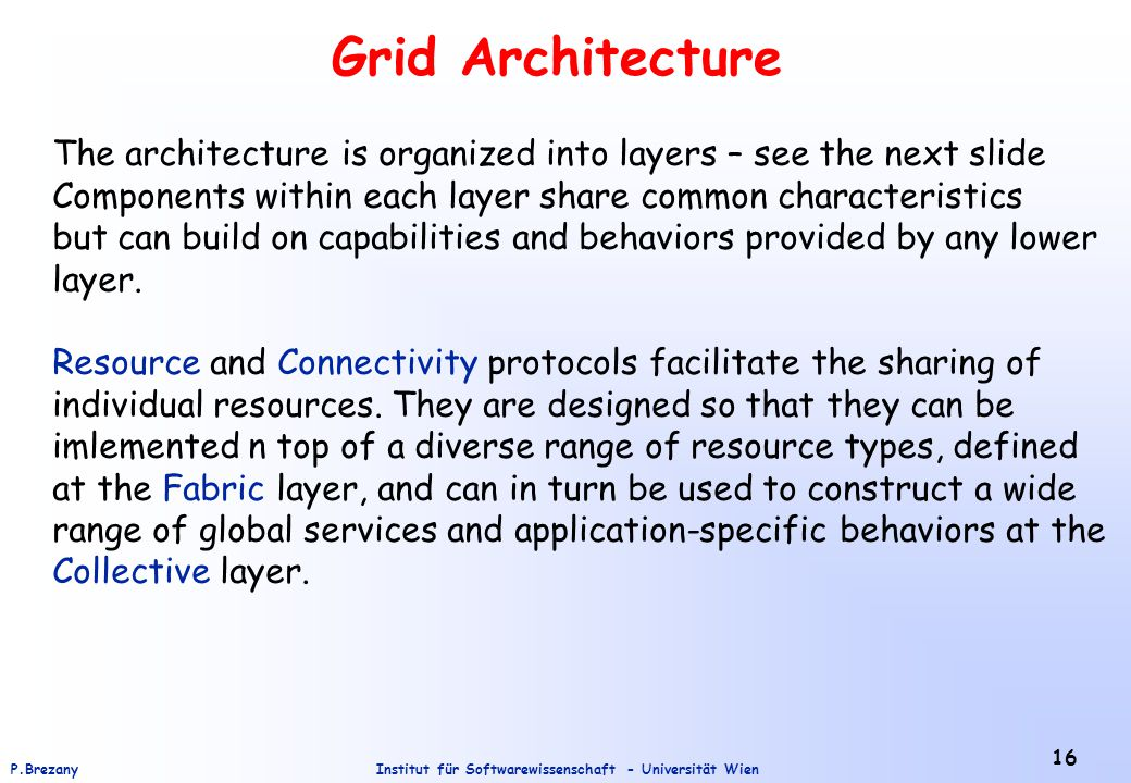 Institut für Softwarewissenschaft - Universität WienP.Brezany 16 Grid Architecture The architecture is organized into layers – see the next slide Components within each layer share common characteristics but can build on capabilities and behaviors provided by any lower layer.