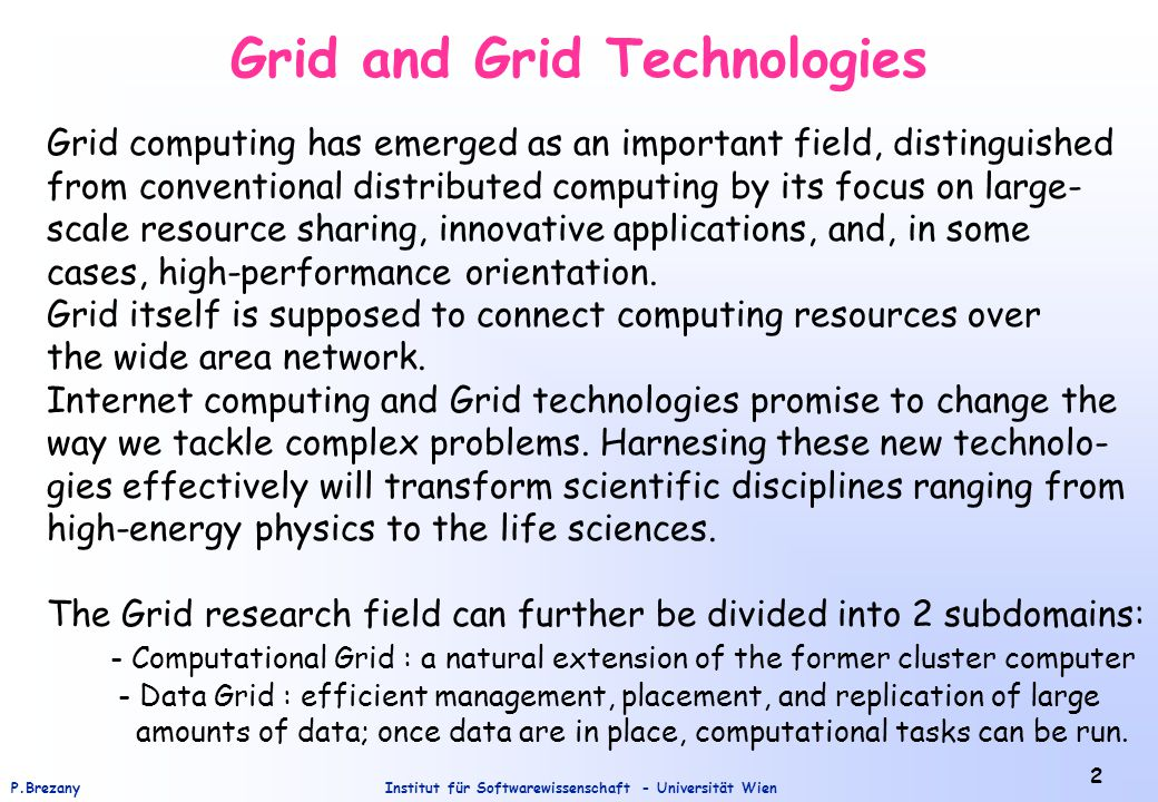 Institut für Softwarewissenschaft - Universität WienP.Brezany 3 Data Mining on (Data) Grids Data mining on the Grid (DMG) : finding data patterns in an environment with geographically distributed data and computation – an environment with a special data management, data placement, and data replication.