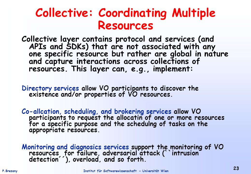Institut für Softwarewissenschaft - Universität WienP.Brezany 23 Collective: Coordinating Multiple Resources Collective layer contains protocol and services (and APIs and SDKs) that are not associated with any one specific resource but rather are global in nature and capture interactions across collections of resources.