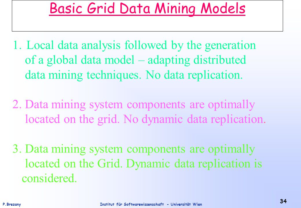 Institut für Softwarewissenschaft - Universität WienP.Brezany 34 Basic Grid Data Mining Models 1.Local data analysis followed by the generation of a global data model – adapting distributed data mining techniques.