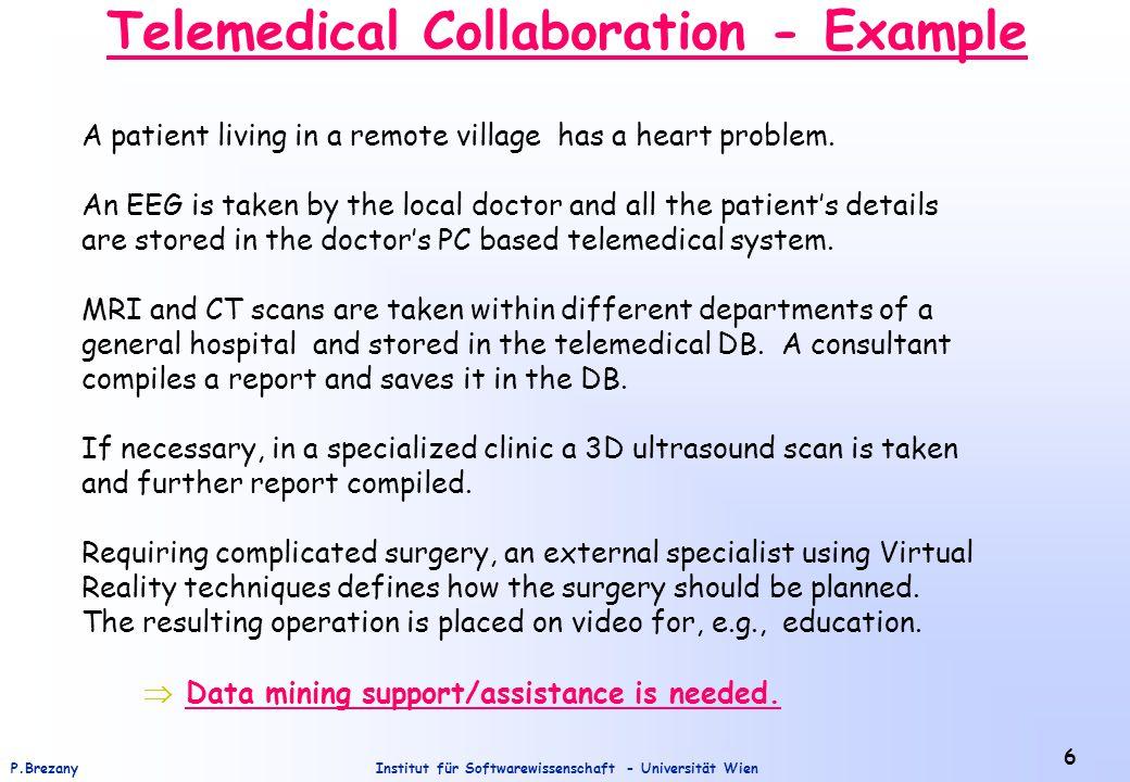 Institut für Softwarewissenschaft - Universität WienP.Brezany 6 Telemedical Collaboration - Example A patient living in a remote village has a heart problem.