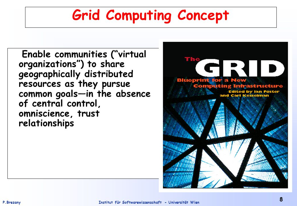 Institut für Softwarewissenschaft - Universität WienP.Brezany 9 Grid Computing Concept (2) The term ``the Grid´´ was coined in the mid 1990s to denote a proposed distributed computing infrastructure for science and engineering.