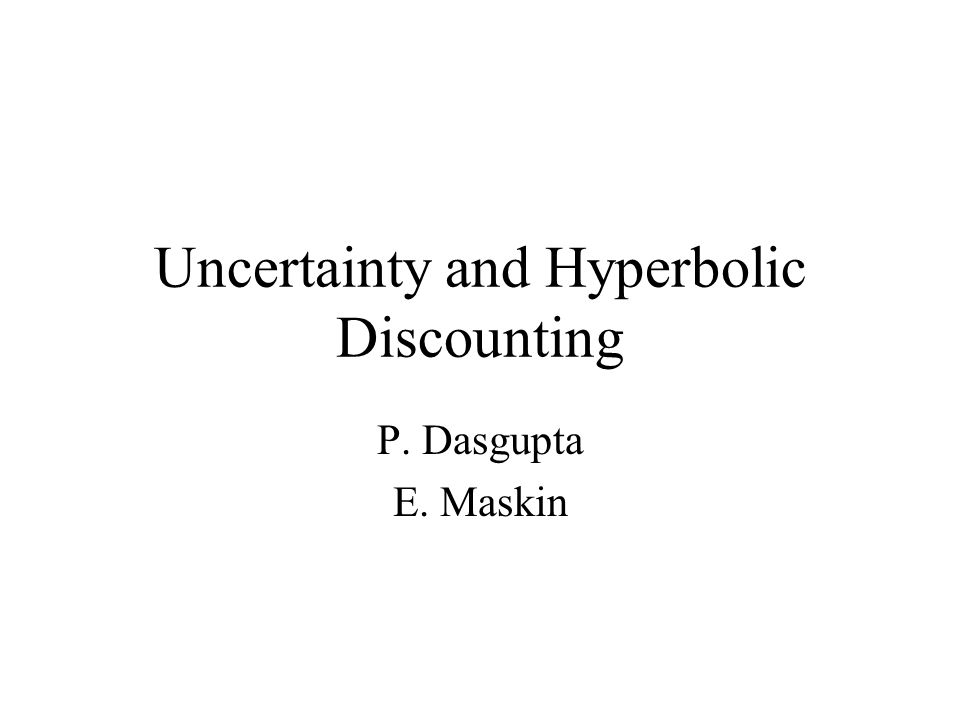 Uncertainty and Hyperbolic Discounting P. Dasgupta E. Maskin