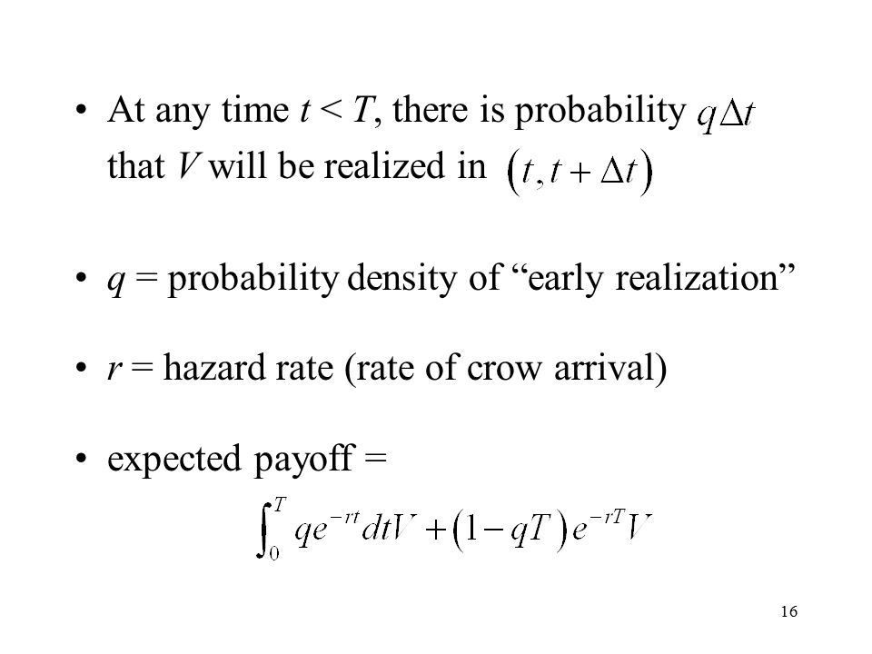 16 At any time t < T, there is probability that V will be realized in q = probability density of early realization r = hazard rate (rate of crow arrival) expected payoff =