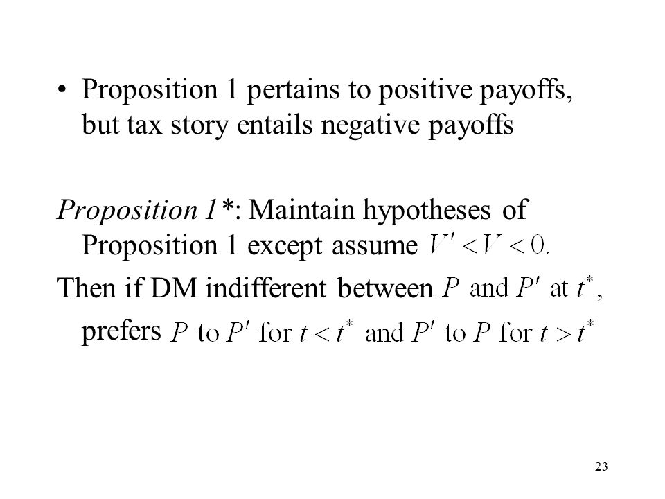 23 Proposition 1 pertains to positive payoffs, but tax story entails negative payoffs Proposition 1*: Maintain hypotheses of Proposition 1 except assume Then if DM indifferent between prefers