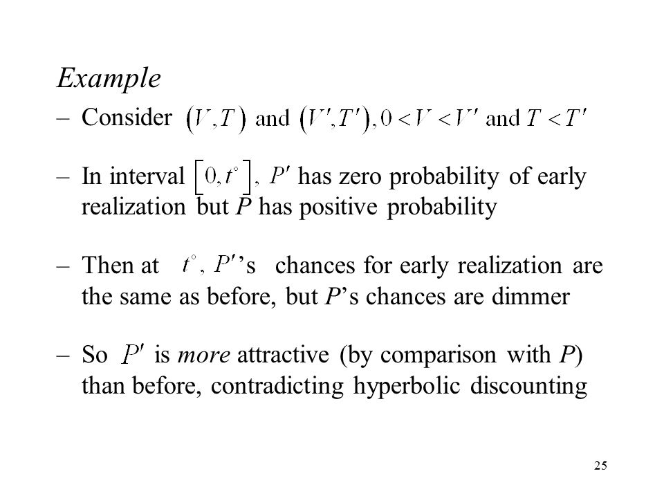 25 Example –Consider –In interval has zero probability of early realization but P has positive probability –Then at 's chances for early realization are the same as before, but P's chances are dimmer –So is more attractive (by comparison with P) than before, contradicting hyperbolic discounting