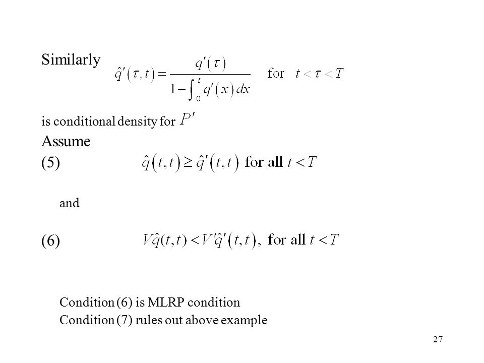 27 Similarly is conditional density for Assume (5) and (6) Condition (6) is MLRP condition Condition (7) rules out above example