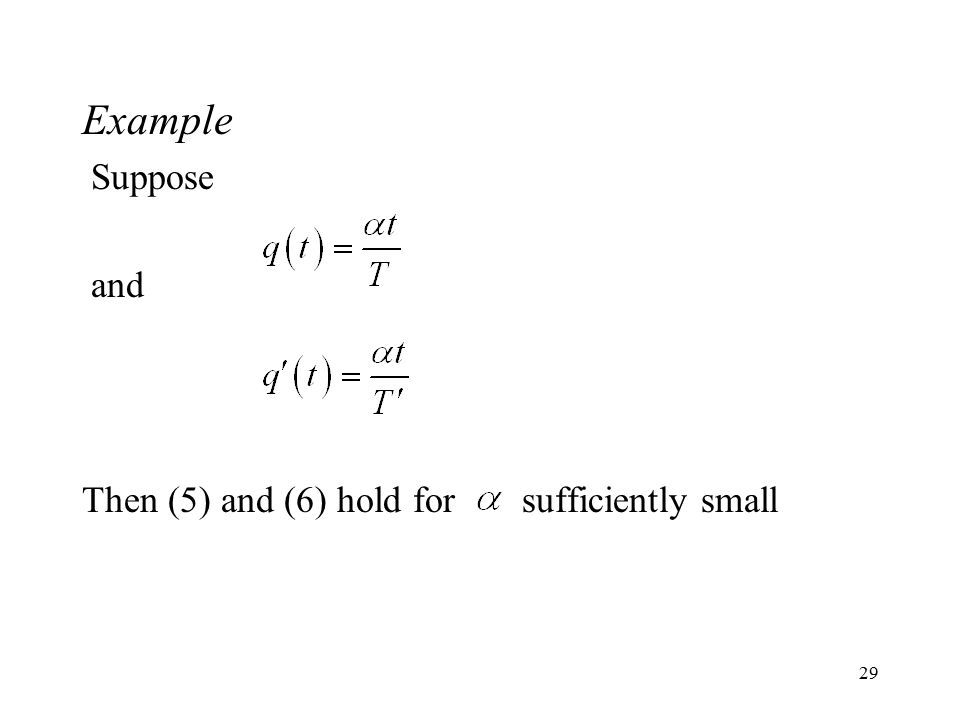 29 Example Suppose and Then (5) and (6) hold for sufficiently small