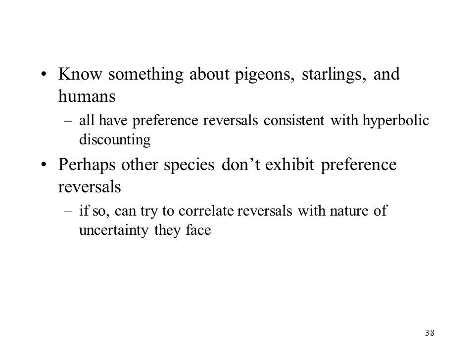 38 Know something about pigeons, starlings, and humans –all have preference reversals consistent with hyperbolic discounting Perhaps other species don't exhibit preference reversals –if so, can try to correlate reversals with nature of uncertainty they face