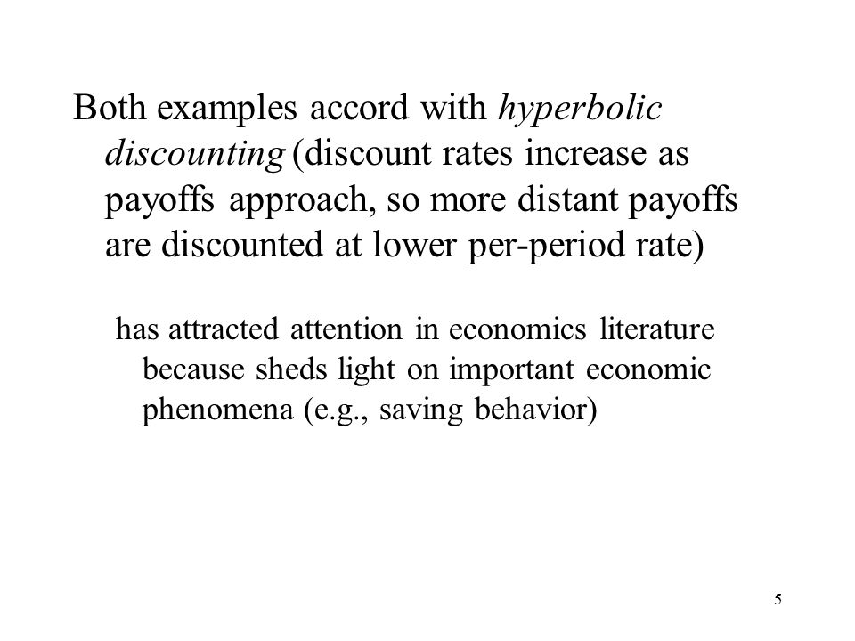 5 Both examples accord with hyperbolic discounting (discount rates increase as payoffs approach, so more distant payoffs are discounted at lower per-period rate) has attracted attention in economics literature because sheds light on important economic phenomena (e.g., saving behavior)