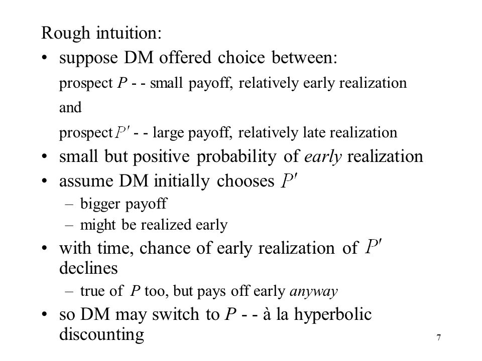 7 Rough intuition: suppose DM offered choice between: prospect P - - small payoff, relatively early realization and prospect - - large payoff, relatively late realization small but positive probability of early realization assume DM initially chooses –bigger payoff –might be realized early with time, chance of early realization of declines –true of P too, but pays off early anyway so DM may switch to P - - à la hyperbolic discounting