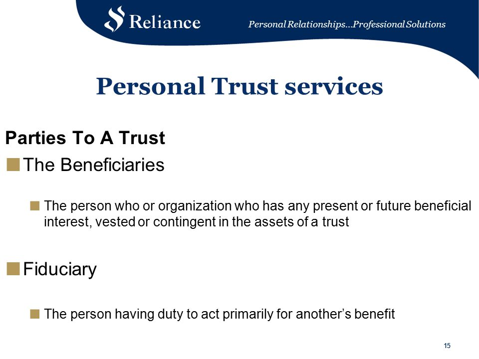 Personal Relationships…Professional Solutions 15 Personal Trust services Parties To A Trust ■ The Beneficiaries ■ The person who or organization who has any present or future beneficial interest, vested or contingent in the assets of a trust ■ Fiduciary ■ The person having duty to act primarily for another's benefit