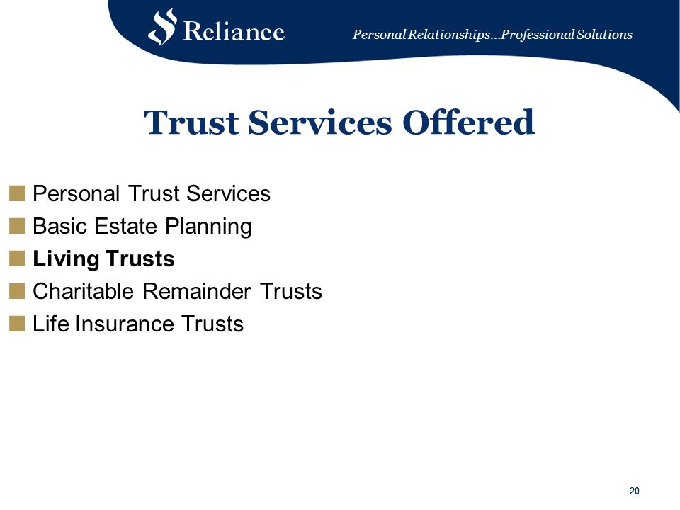 Personal Relationships…Professional Solutions 20 Trust Services Offered ■ Personal Trust Services ■ Basic Estate Planning ■ Living Trusts ■ Charitable Remainder Trusts ■ Life Insurance Trusts